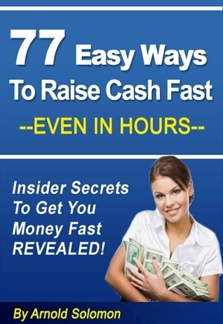 77 Easy Ways to Raise Cash Fast - Even in Hours: Insider Secrets to Get You Money Fast Revealed  by  Arnold Solomon