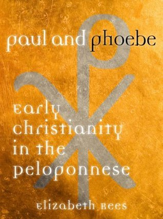 Paul and Phoebe - Early Christianity in the Peloponnese  by  Elizabeth Rees
