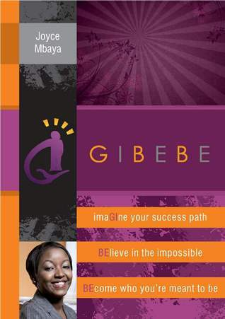 Gibebe: Imagine Your Success Path, Believe In The Impossible, Become Who You're Meant To Be  by  Joyce Mbaya