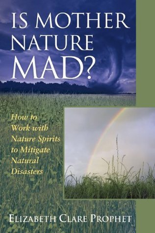 Is Mother Nature Mad? How to Work with Nature Spirits to Mitigate Natural Disasters Elizabeth Clare Prophet