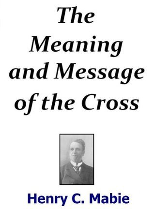 The Meaning and Message of the Cross  by  Henry C. Mabie