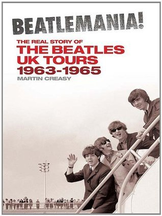 Beatlemania! The Real Story of the Beatles UK Tours 1963-1965  by  Martin Creasy