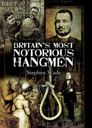 Britains Most Notorious Hangmen  by  Stephen Wade