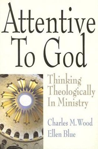 Attentive to God: Thinking Theologically in Ministry  by  Charles M. Wood