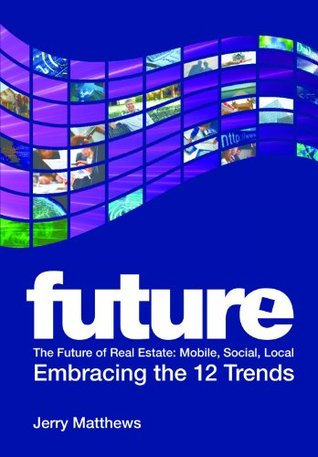 The Future of Real Estate: Mobile, Social, Local - Embracing the 12 Trends Jerry Matthews