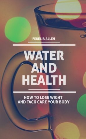 Water and Health: How to Lose wight and Tack Care your Body  by  Fenelia Allen