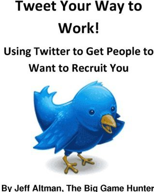 Tweet Your Way to Work: Using Twitter to Get People to Want to Recruit You  by  Jeff Altman