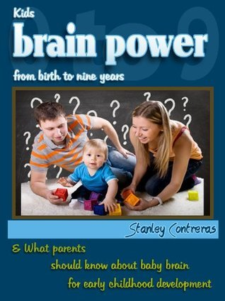 Kids Brain Power From Birth To Nine Years And What Parents Should Know About Baby Brain For Early Childhood Development  by  Stanley Contreras