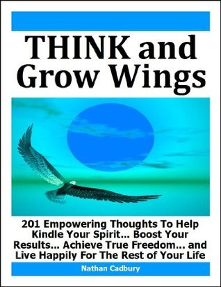 Think and Grow Wings -- 201 Empowering Thoughts To Help Kindle Your Spirit... Boost Your Results... Achieve True Freedom... and Live Happily For The Rest of Your Life  by  Nathan Cadbury