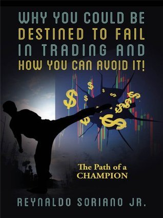 Why You Could Be Destined To Fail In Trading and How You Can Avoid It!  The Path of a Champion  by  Reynaldo Soriano Jr