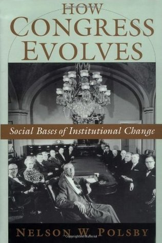 How Congress Evolves: Social Bases of Institutional Change  by  Nelson W. Polsby
