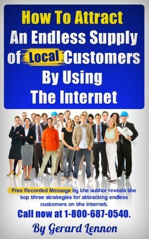 How To Attract An Endless Supply of Customers By Using The Internet  by  Gerard Lennon
