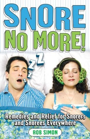 Snore No More!: Remedies and Relief for Snorers and Snorees Everywhere Rob Simon