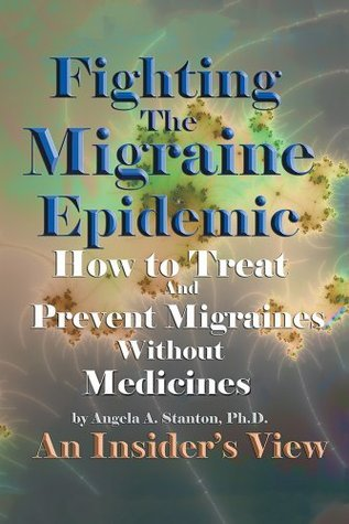 Fighting The Migraine Epidemic: How To Treat and Prevent Migraines Without Medicines - An Insiders View  by  Angela A. Stanton