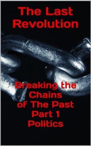 The last Revolution - Breaking the chains of the past - Part 1 Politics John Hankin