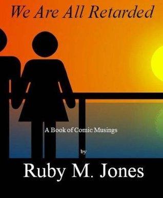 We are all retarded Ruby M. Jones