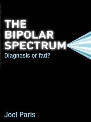 The Bipolar Spectrum: Diagnosis or Fad?  by  Joel Paris