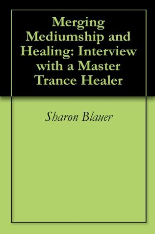 Merging Mediumship and Healing: Interview with a Master Trance Healer Sharon Blauer