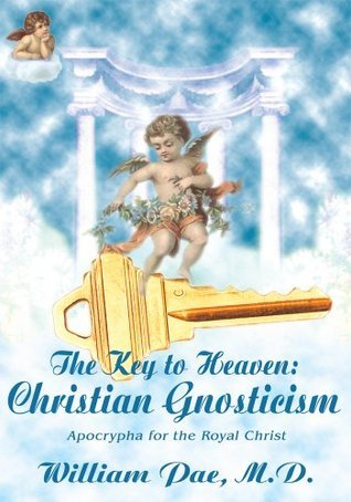 The Key to Heaven: Christian Gnosticism: Apocrypha for the Royal Christ William Pae