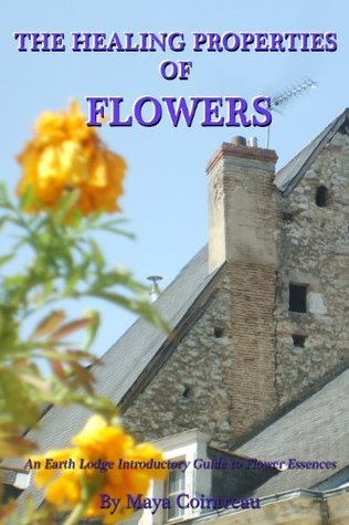 The Healing Properties of Flowers: An Earth Lodge Introductory Guide to Flower Essences  by  Maya Cointreau