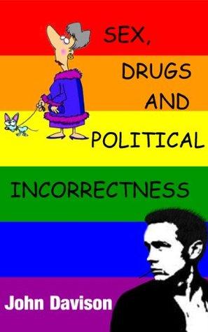 Sex, Drugs And Political Incorrectness John Davison