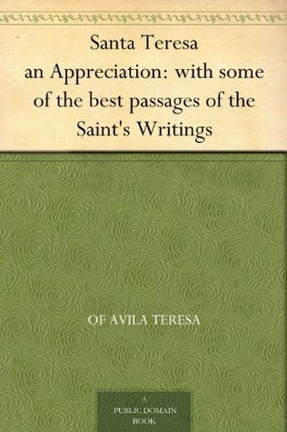 Santa Teresa, an Appreciation: With Some of the Best Passages of the Saints Writings Teresa of Ávila