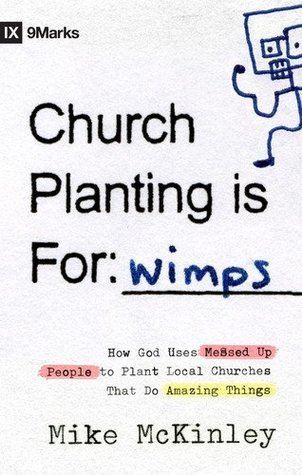 Church Planting Is for Wimps (Foreword Darrin Patrick): How God Uses Messed-up People to Plant Ordinary Churches That Do Extraordinary Things (9Marks) by Mike McKinley