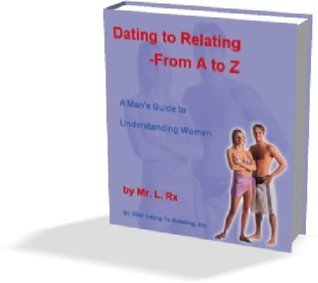 Dating To Relating   From A To Z:  by  L. Rx