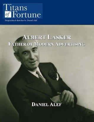 Albert Lasker: Father of Modern Advertising  by  Daniel Alef