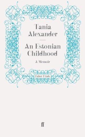 An Estonian Childhood: A Memoir Tania Alexander