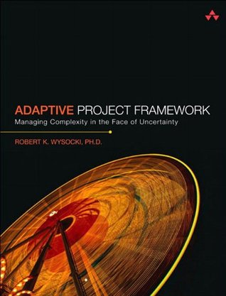 Adaptive Project Framework: Managing Complexity in the Face of Uncertainty  by  Robert K. Wysocki