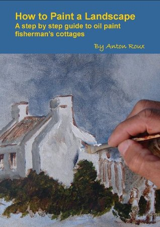 How to Paint a Landscape A step step guide to oil paint fishermans cottages by Anton Roux