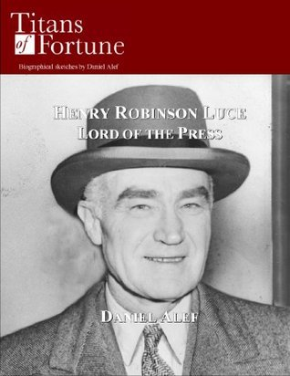 Henry Robinson Luce: Lord of the Press Daniel Alef