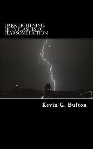Dark Lightning: Fifty Flashes of Fearsome Fiction Kevin G. Bufton