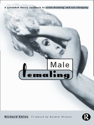 Male Femaling: Grounded Approach to Cross-dressing and Sex-changing Richard Ekins