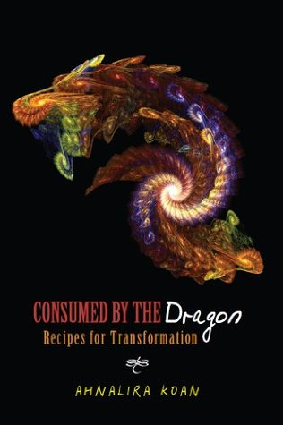 Consumed the Dragon--Recipes for Transformation by Ahnalira Koan