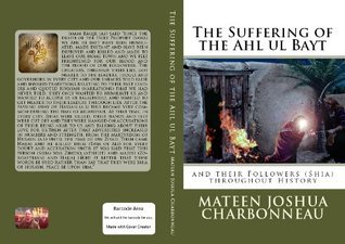 THE SUFFERING OF THE AHL UL BAYT AND THEIR FOLLOWERS (SHIA) THROUGHOUT HISTORY  by  Mateen Joshua Charbonneau
