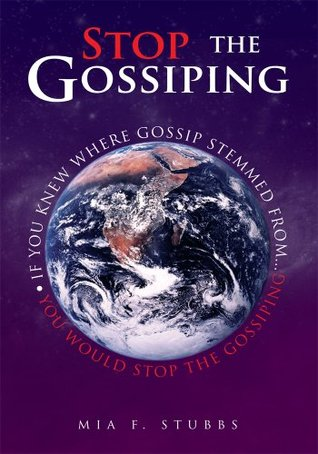 Stop The Gossiping:If You Knew Where Gossip Stemmed From...You Would Stop The Gossiping  by  Mia F. Stubbs