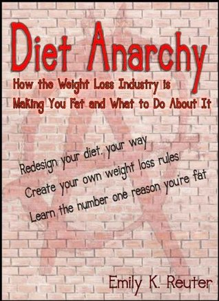 Diet Anarchy: Weight Loss RULES That Make You Fat Emily K. Reuter