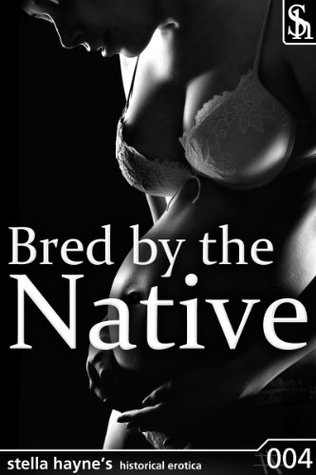 Bred By The Native (Historical Breeding Erotica) Stella Hayne