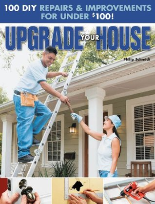 Upgrade Your House: 100 DIY Repairs & Improvements For Under $100 Philip Schmidt