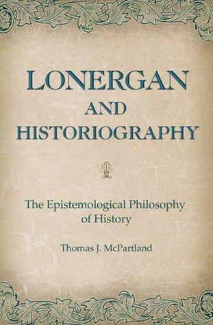 Lonergan and Historiography: The Epistemological Philosophy of History Thomas J. McPartland