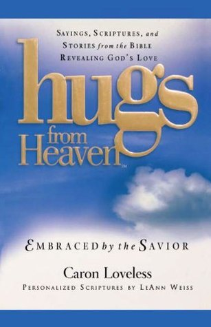 Hugs from Heaven: Embraced  by  the Savior GIFT: Embraced by the Savior: Sayings, Scriptures, and Stories from the Bible Revealing Gods Love by Caron Chandler Loveless