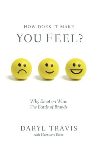 How Does It Make You Feel? Why Emotion Wins The Battle of Brands  by  Daryl Travis