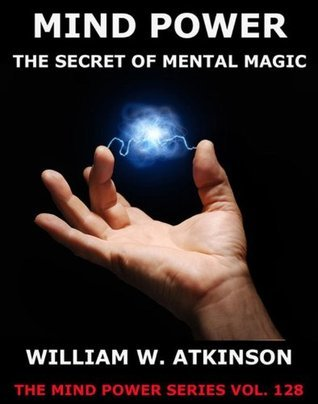 Mind-Power: The Secret Of Mental Magic  by  William W. Atkinson