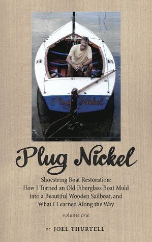 Plug Nickel Shoestring Boat Restoration: How I Turned an Old Fiberglass Boat Mold into a Beautiful Wooden Sailboat, and What I Learned Along the Way Joel Thurtell