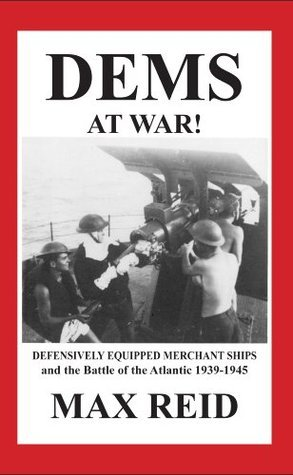DEMS at War! Defensively Equipped Merchant Ships and the battle of the Atlantic 1939-1945  by  Max Reid