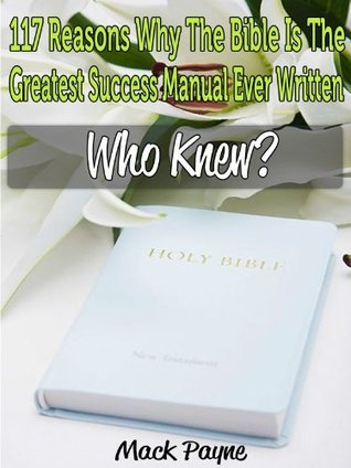 117 Reasons Why The Bible is The Greatest Success Manual Ever Written  by  Mack Payne