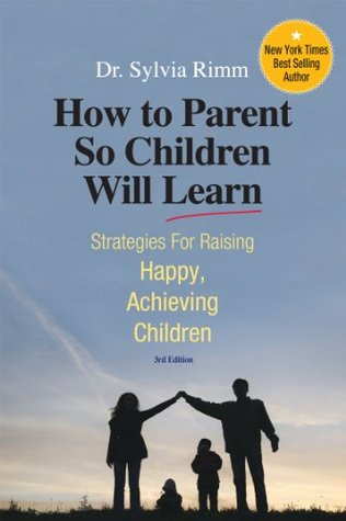 How to Parent So Children Will Learn: Strategies for Raising Happy, Achieving Children, 3rd Edition Sylvia B. Rimm