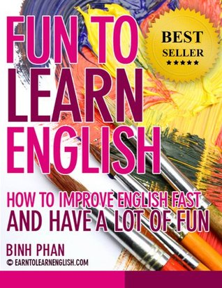 Fun To Learn English: How To Improve English Fast and Have A Lot of Fun (2nd Edition) (Improve Your English Fast For A Better Life)  by  Benny Phan
